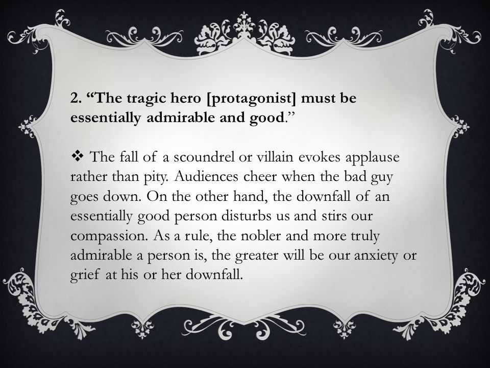 2. The tragic hero [protagonist] must be essentially admirable and good.